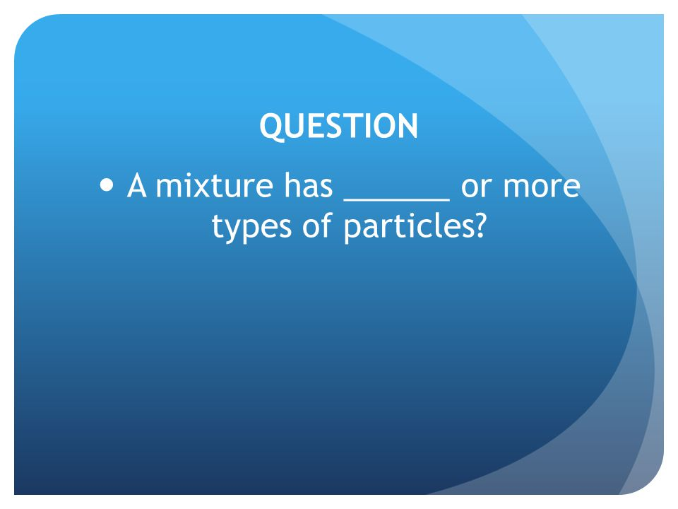 QUESTION A mixture has ______ or more types of particles