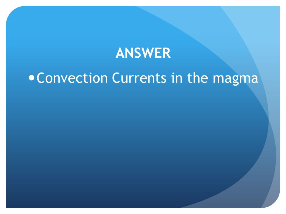 ANSWER Convection Currents in the magma