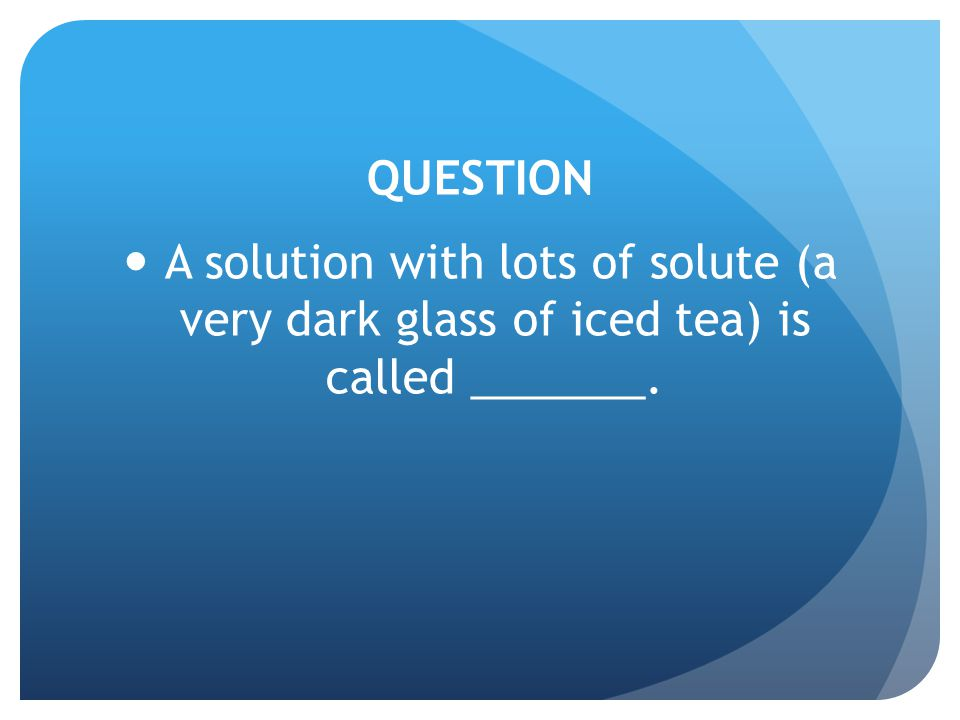 QUESTION A solution with lots of solute (a very dark glass of iced tea) is called _______.