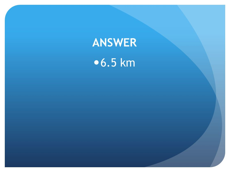 ANSWER 6.5 km