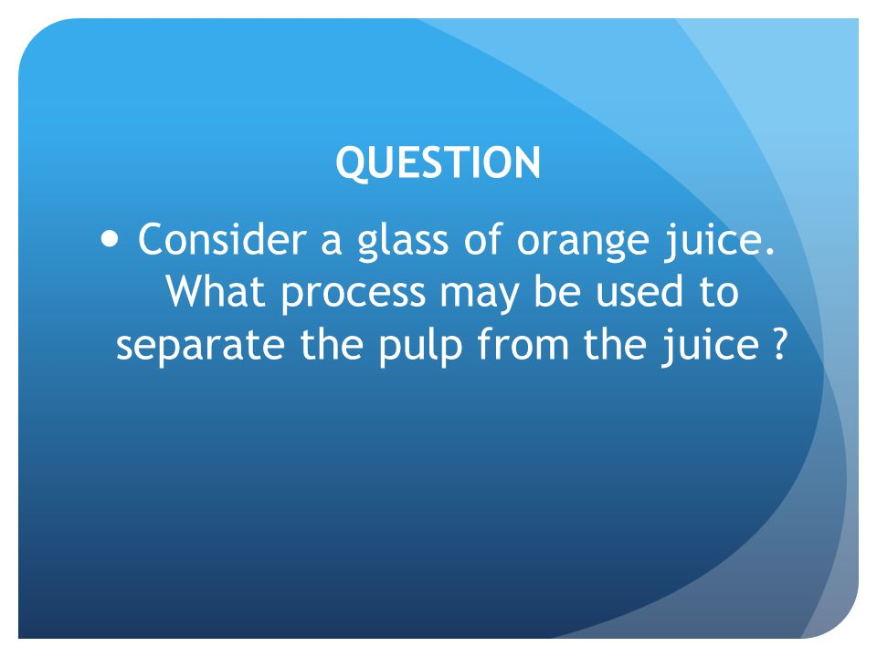 QUESTION Consider a glass of orange juice.