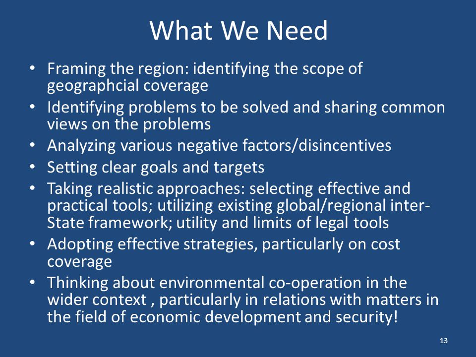 What We Need Framing the region: identifying the scope of geographcial coverage Identifying problems to be solved and sharing common views on the problems Analyzing various negative factors/disincentives Setting clear goals and targets Taking realistic approaches: selecting effective and practical tools; utilizing existing global/regional inter- State framework; utility and limits of legal tools Adopting effective strategies, particularly on cost coverage Thinking about environmental co-operation in the wider context, particularly in relations with matters in the field of economic development and security.