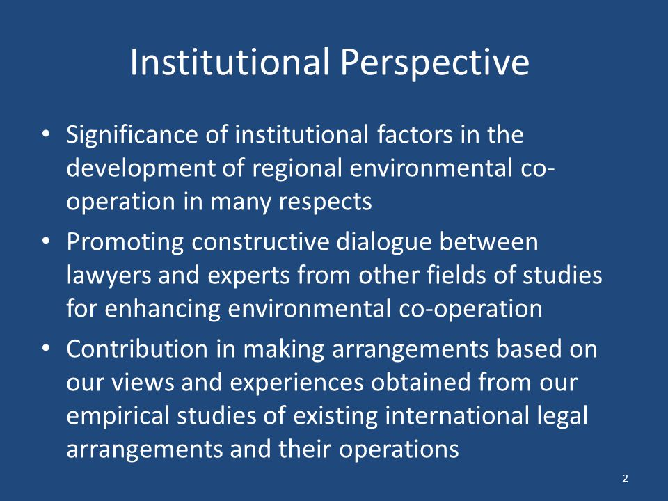 Institutional Perspective Significance of institutional factors in the development of regional environmental co- operation in many respects Promoting constructive dialogue between lawyers and experts from other fields of studies for enhancing environmental co-operation Contribution in making arrangements based on our views and experiences obtained from our empirical studies of existing international legal arrangements and their operations 2