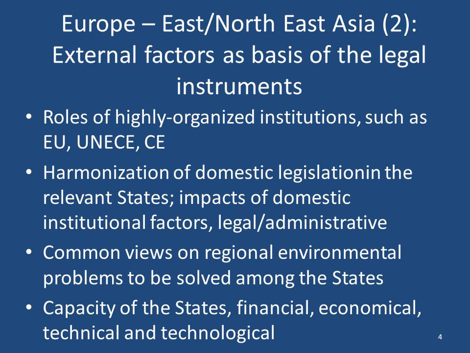 Europe – East/North East Asia (2): External factors as basis of the legal instruments Roles of highly-organized institutions, such as EU, UNECE, CE Harmonization of domestic legislationin the relevant States; impacts of domestic institutional factors, legal/administrative Common views on regional environmental problems to be solved among the States Capacity of the States, financial, economical, technical and technological 4