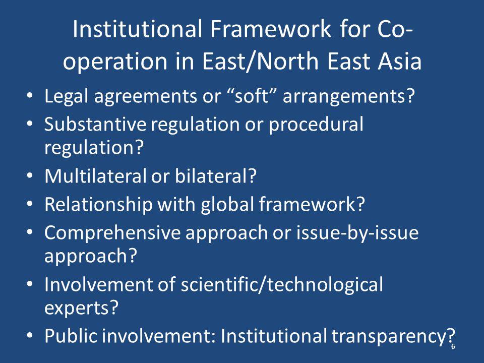 "Institutional Framework for Co- operation in East/North East Asia Legal agreements or ""soft"" arrangements? Substantive regulation or procedural regula"