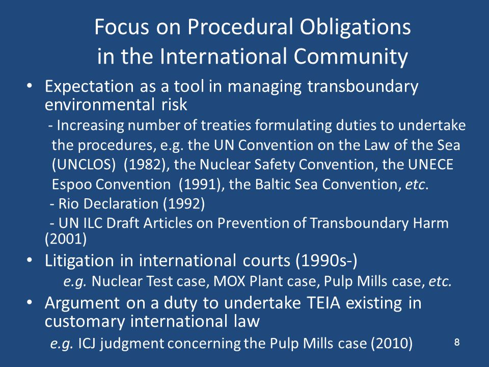 8 Focus on Procedural Obligations in the International Community Expectation as a tool in managing transboundary environmental risk - Increasing number of treaties formulating duties to undertake the procedures, e.g.