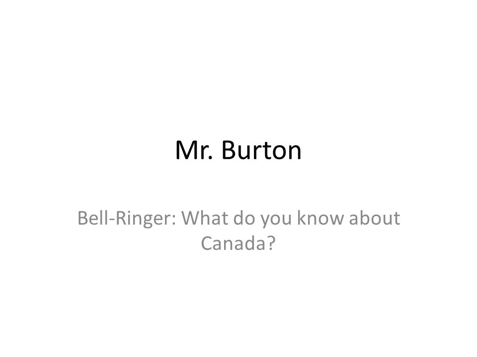 Mr. Burton Bell-Ringer: What do you know about Canada?