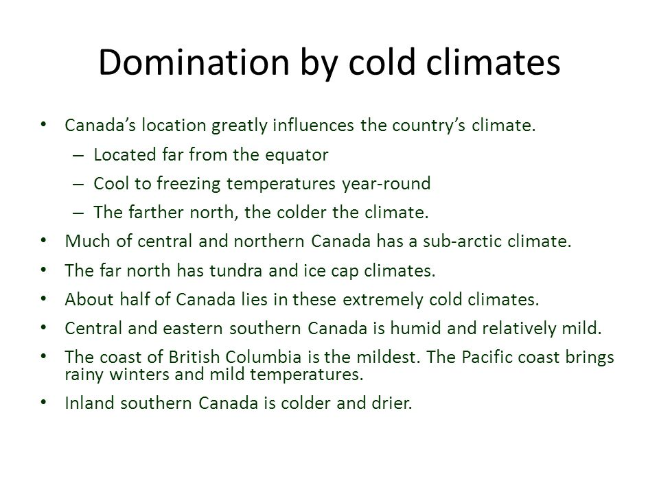 Domination by cold climates Canada's location greatly influences the country's climate. – Located far from the equator – Cool to freezing temperatures