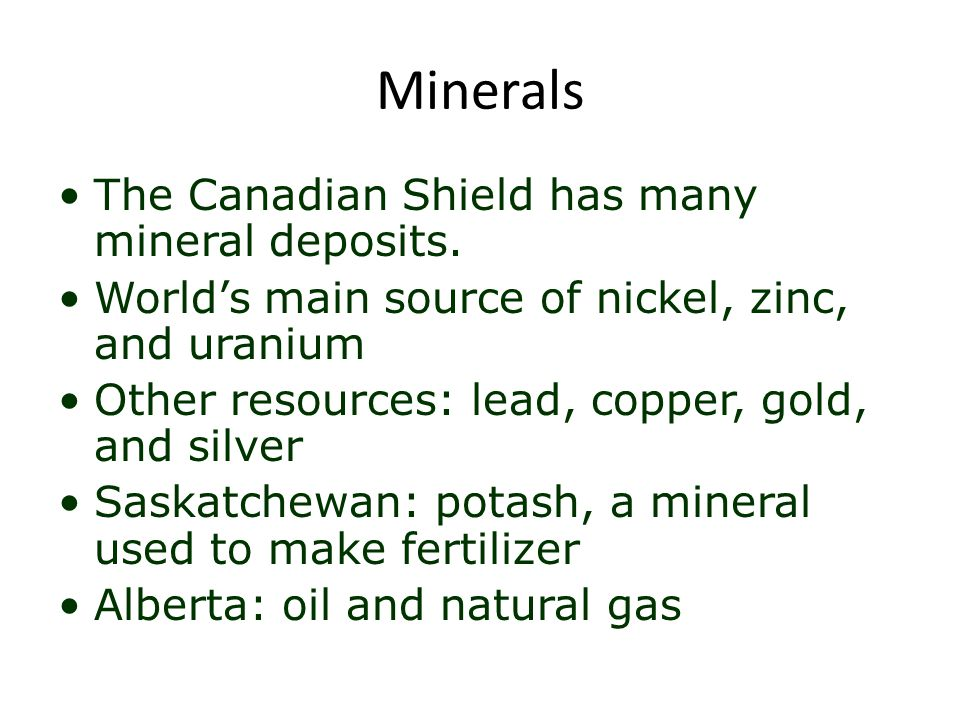 Minerals The Canadian Shield has many mineral deposits. World's main source of nickel, zinc, and uranium Other resources: lead, copper, gold, and silv