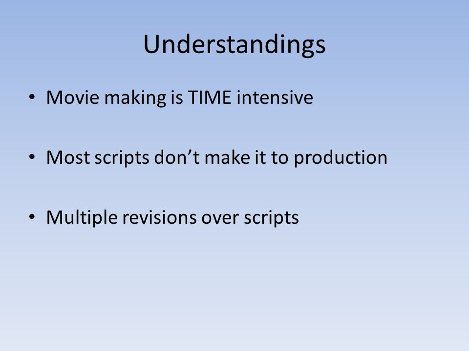 Understandings Movie making is TIME intensive Most scripts don't make it to production Multiple revisions over scripts