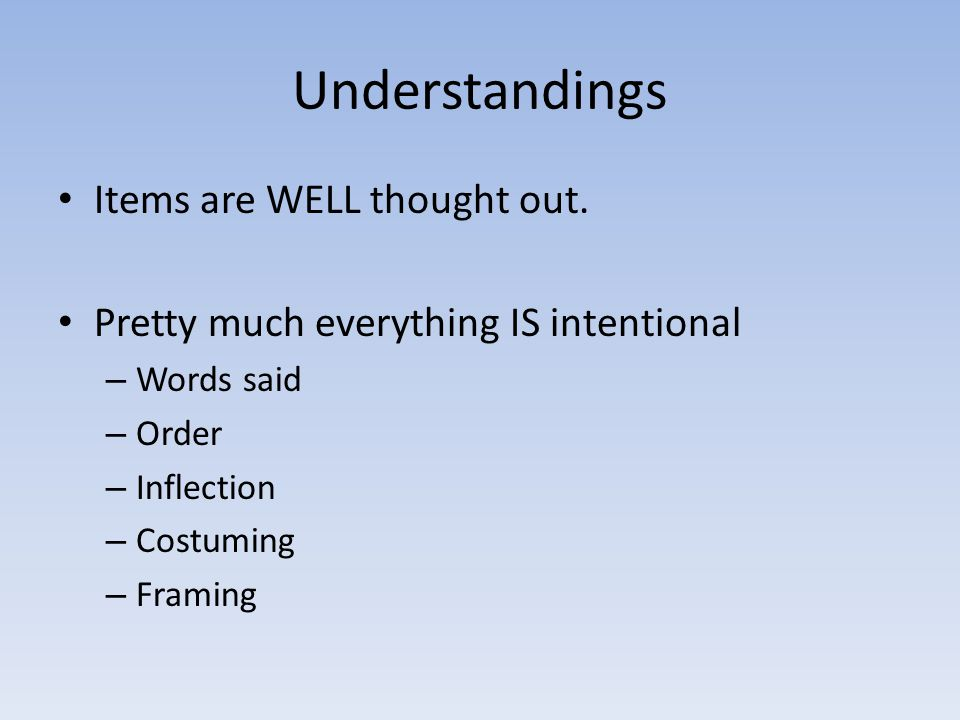 Understandings Items are WELL thought out. Pretty much everything IS intentional – Words said – Order – Inflection – Costuming – Framing