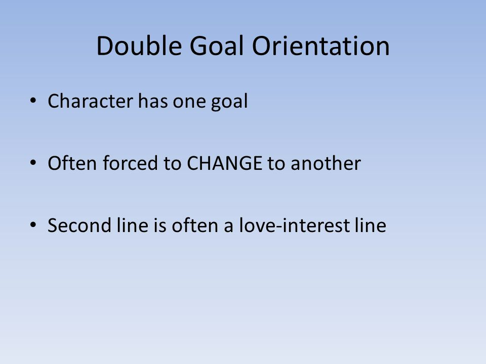 Double Goal Orientation Character has one goal Often forced to CHANGE to another Second line is often a love-interest line