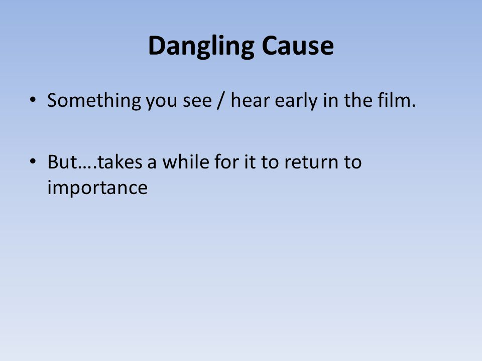 Dangling Cause Something you see / hear early in the film. But….takes a while for it to return to importance