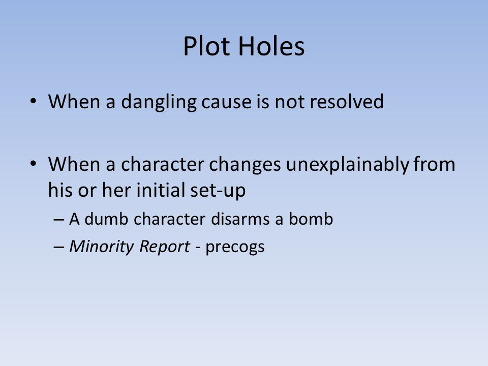Plot Holes When a dangling cause is not resolved When a character changes unexplainably from his or her initial set-up – A dumb character disarms a bo
