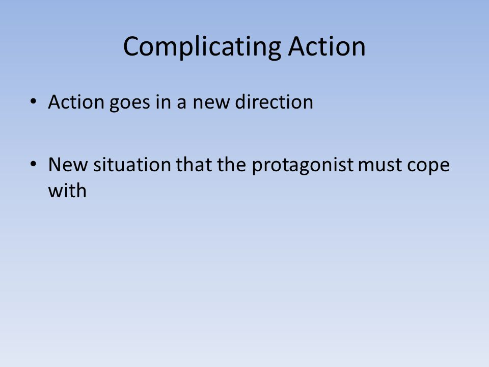 Complicating Action Action goes in a new direction New situation that the protagonist must cope with