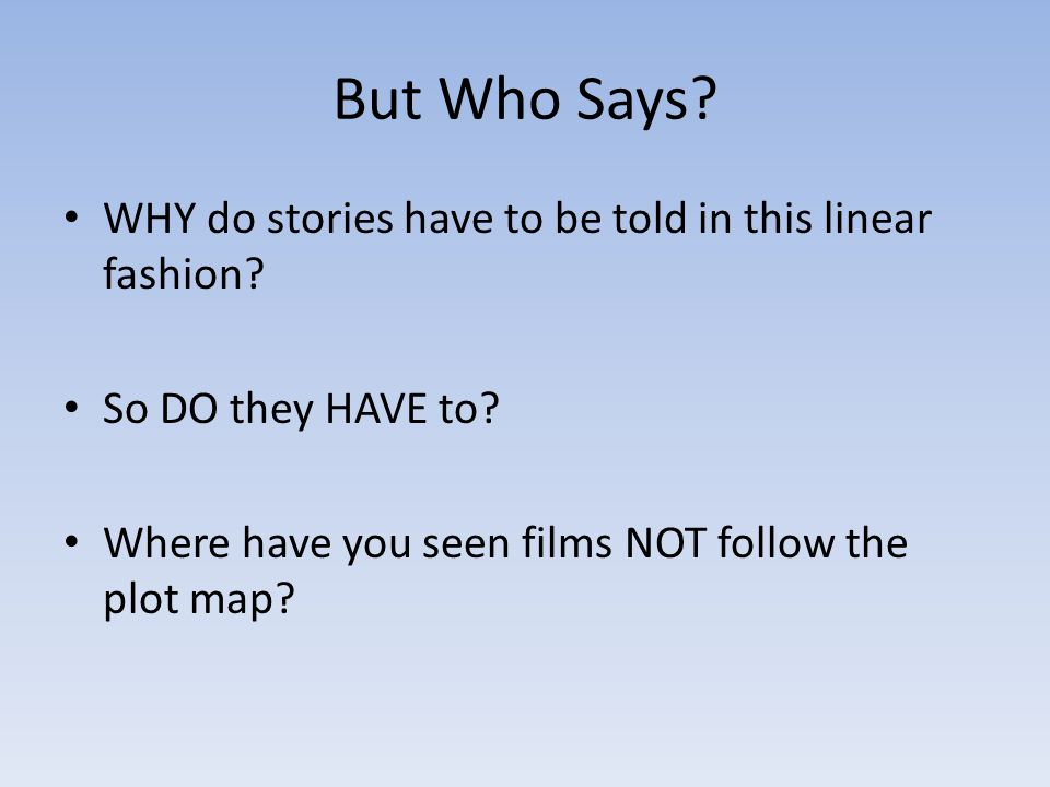 But Who Says? WHY do stories have to be told in this linear fashion? So DO they HAVE to? Where have you seen films NOT follow the plot map?