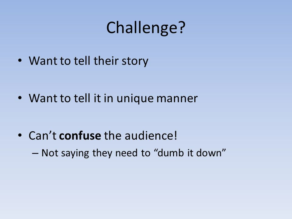 """Challenge? Want to tell their story Want to tell it in unique manner Can't confuse the audience! – Not saying they need to """"dumb it down"""""""