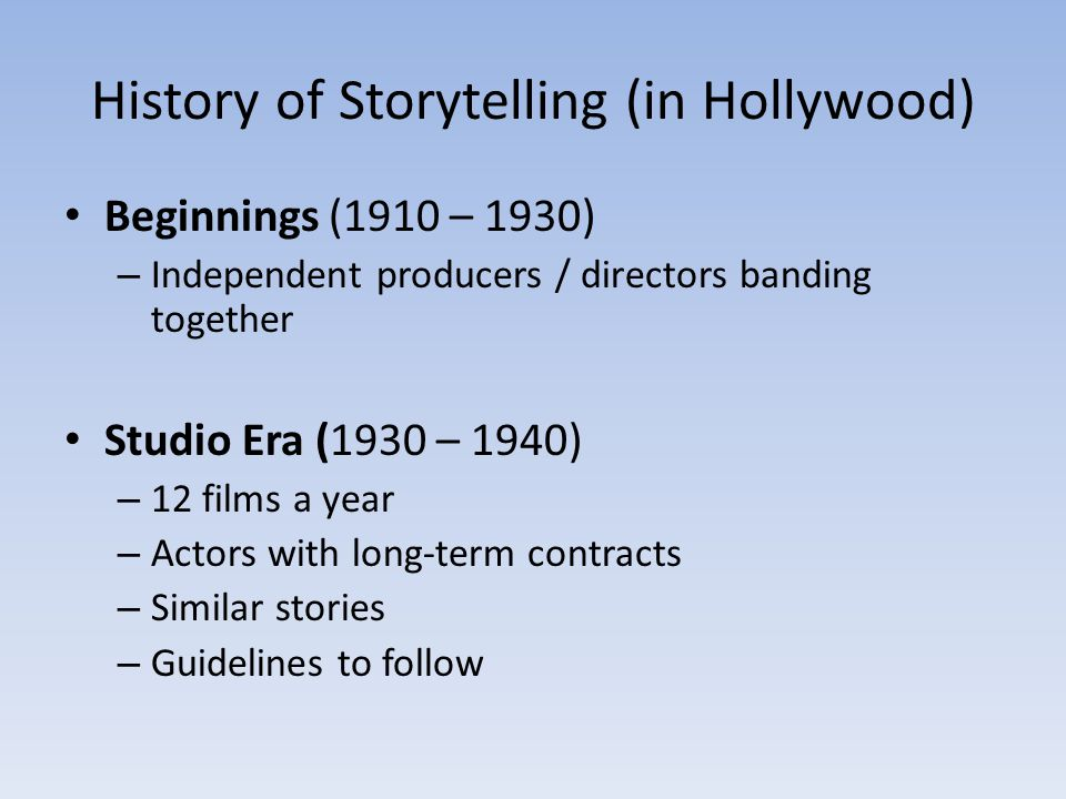 History of Storytelling (in Hollywood) Beginnings (1910 – 1930) – Independent producers / directors banding together Studio Era (1930 – 1940) – 12 fil
