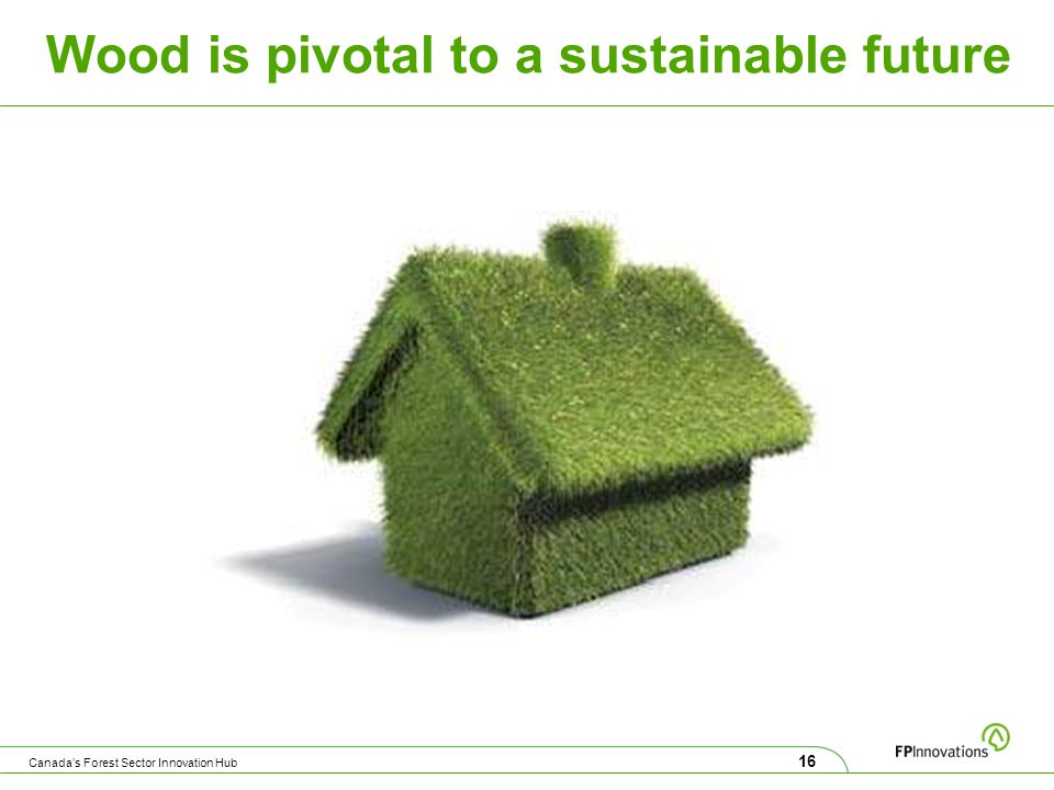 Wood is pivotal to a sustainable future 16 Canada's Forest Sector Innovation Hub