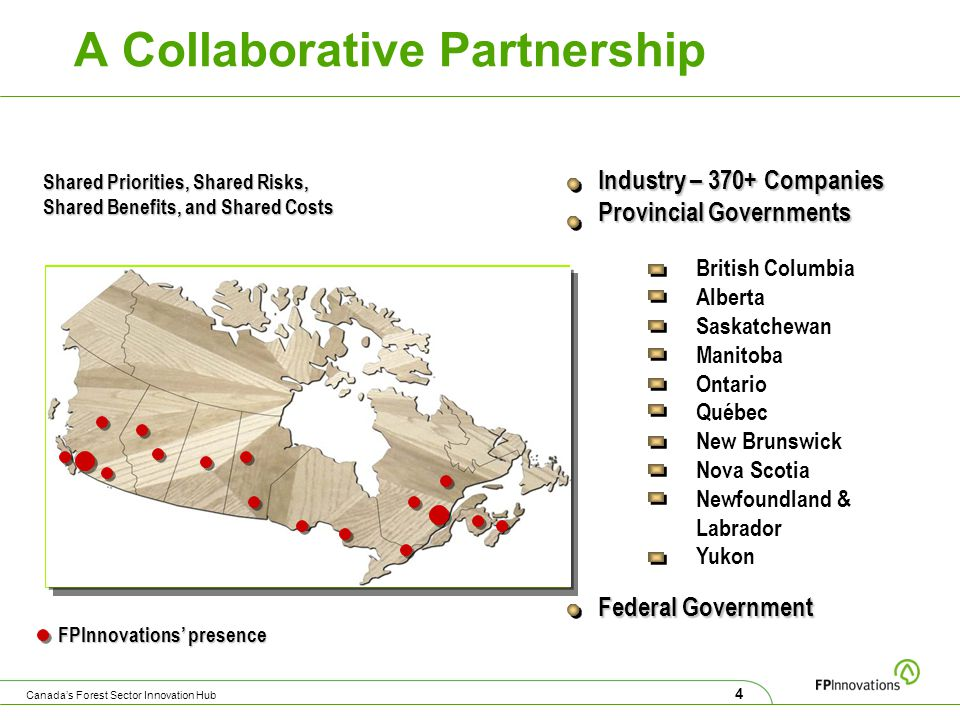 Federal Government Industry – 370+ Companies Provincial Governments Shared Priorities, Shared Risks, Shared Benefits, and Shared Costs British Columbia Alberta Saskatchewan Manitoba Ontario Québec New Brunswick Nova Scotia Newfoundland & Labrador Yukon A Collaborative Partnership 4 Canada's Forest Sector Innovation Hub FPInnovations' presence