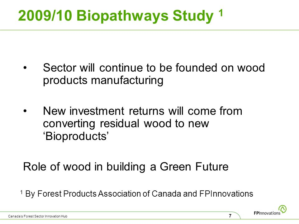 2009/10 Biopathways Study 1 Sector will continue to be founded on wood products manufacturing New investment returns will come from converting residual wood to new 'Bioproducts' Role of wood in building a Green Future 1 By Forest Products Association of Canada and FPInnovations 7 Canada's Forest Sector Innovation Hub
