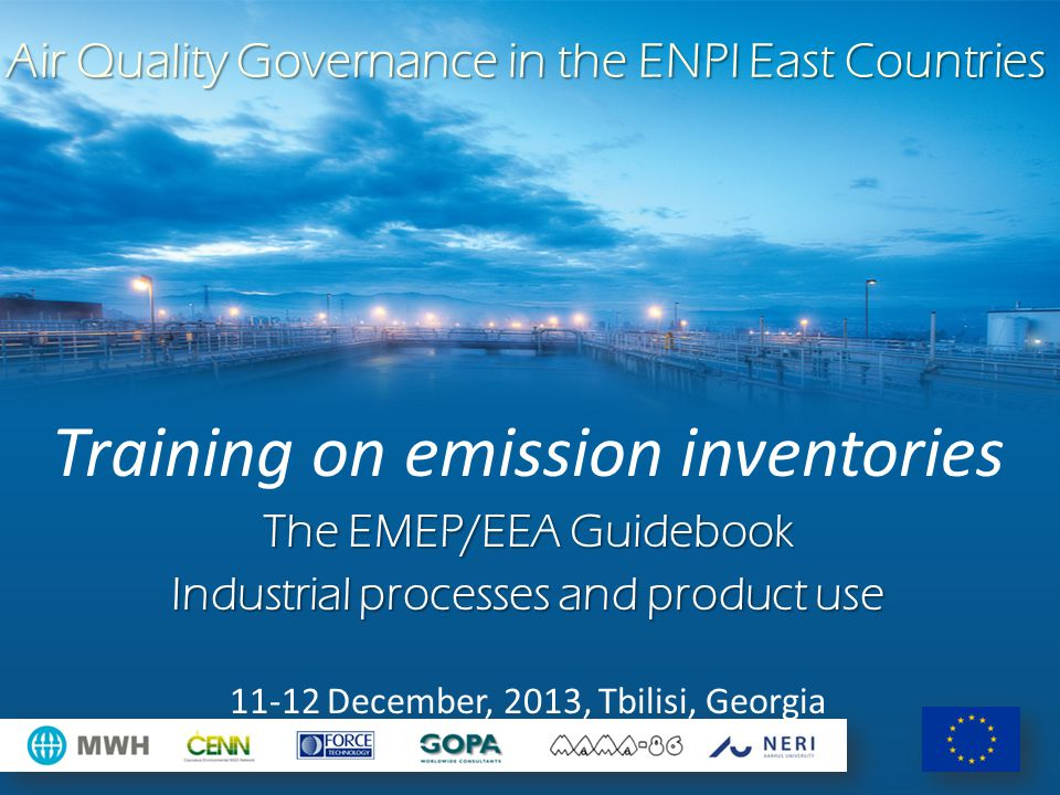 Air Quality Governance in the ENPI East Countries Training on emission inventories The EMEP/EEA Guidebook Industrial processes and product use 11-12 December, 2013, Tbilisi, Georgia