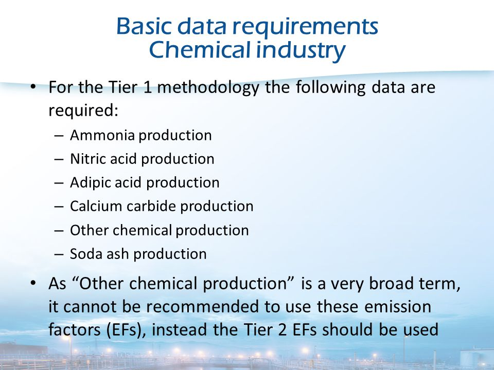 Basic data requirements Chemical industry For the Tier 1 methodology the following data are required: – Ammonia production – Nitric acid production – Adipic acid production – Calcium carbide production – Other chemical production – Soda ash production As Other chemical production is a very broad term, it cannot be recommended to use these emission factors (EFs), instead the Tier 2 EFs should be used