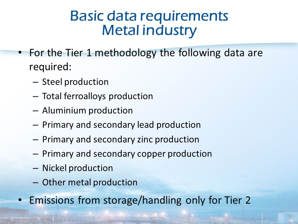 Basic data requirements Metal industry For the Tier 1 methodology the following data are required: – Steel production – Total ferroalloys production – Aluminium production – Primary and secondary lead production – Primary and secondary zinc production – Primary and secondary copper production – Nickel production – Other metal production Emissions from storage/handling only for Tier 2