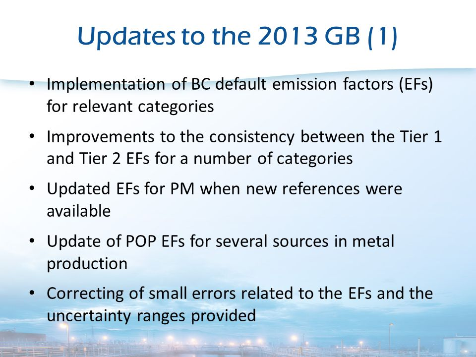 Updates to the 2013 GB (1) Implementation of BC default emission factors (EFs) for relevant categories Improvements to the consistency between the Tier 1 and Tier 2 EFs for a number of categories Updated EFs for PM when new references were available Update of POP EFs for several sources in metal production Correcting of small errors related to the EFs and the uncertainty ranges provided
