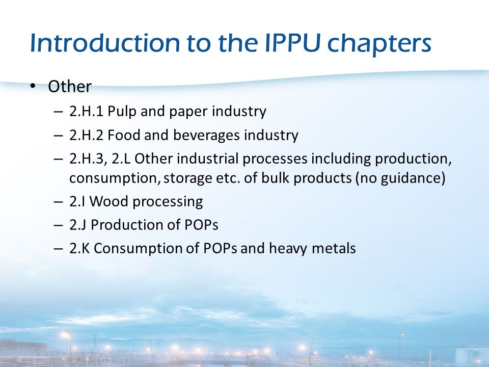 Introduction to the IPPU chapters Other – 2.H.1 Pulp and paper industry – 2.H.2 Food and beverages industry – 2.H.3, 2.L Other industrial processes including production, consumption, storage etc.