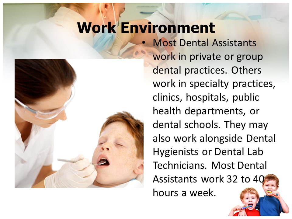 Work Environment Most Dental Assistants work in private or group dental practices.