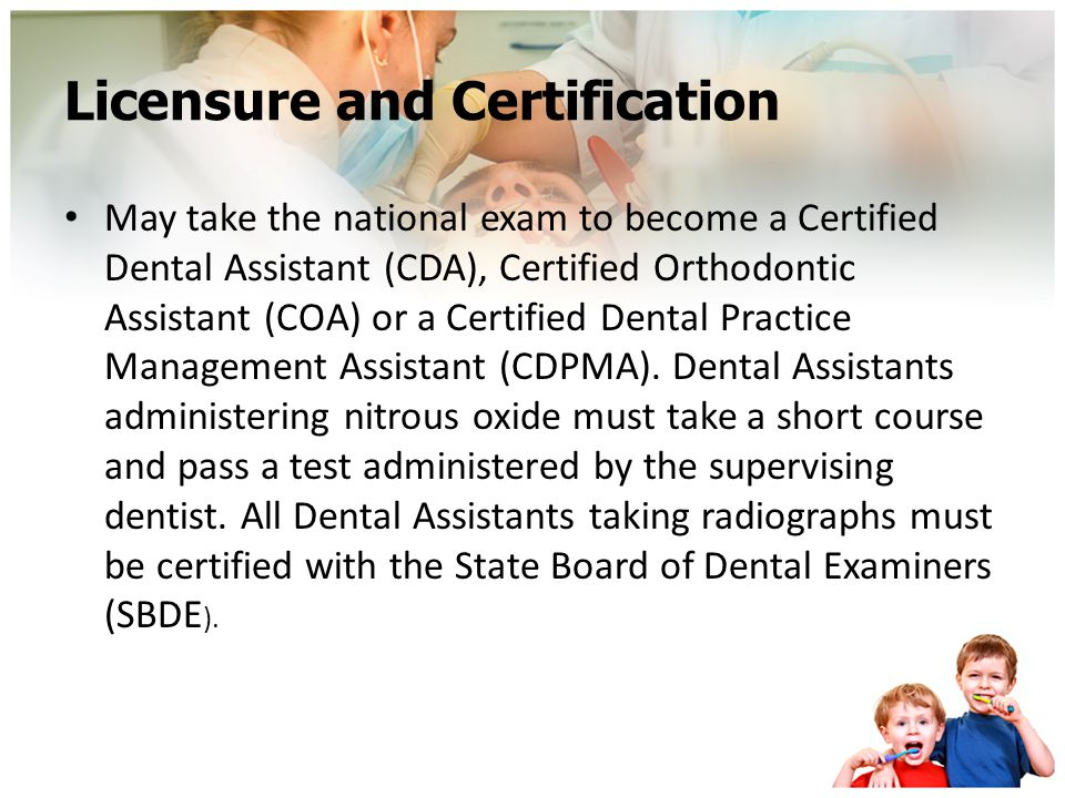 Licensure and Certification May take the national exam to become a Certified Dental Assistant (CDA), Certified Orthodontic Assistant (COA) or a Certified Dental Practice Management Assistant (CDPMA).