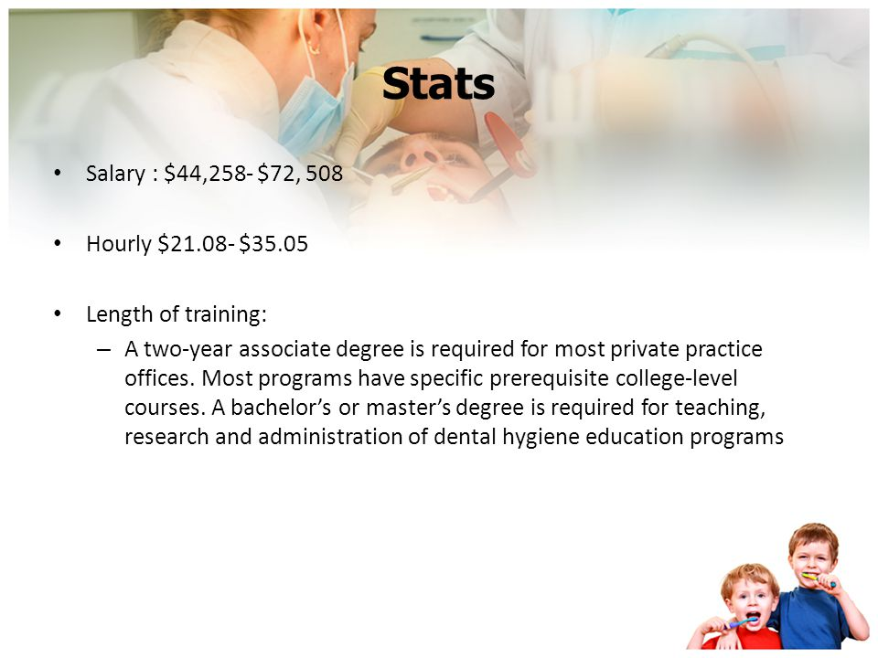 Stats Salary : $44,258- $72, 508 Hourly $21.08- $35.05 Length of training: – A two-year associate degree is required for most private practice offices.