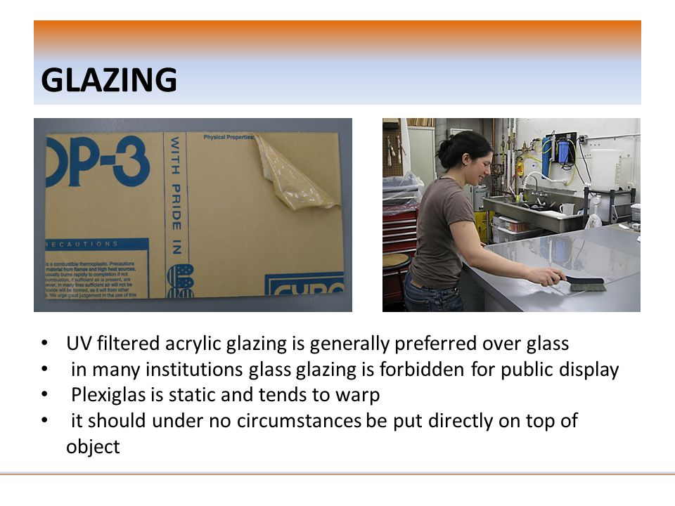 GLAZING UV filtered acrylic glazing is generally preferred over glass in many institutions glass glazing is forbidden for public display Plexiglas is static and tends to warp it should under no circumstances be put directly on top of object