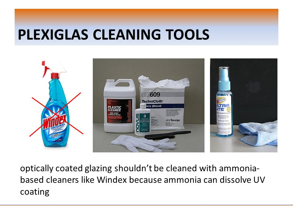 PLEXIGLAS CLEANING TOOLS optically coated glazing shouldn't be cleaned with ammonia- based cleaners like Windex because ammonia can dissolve UV coating