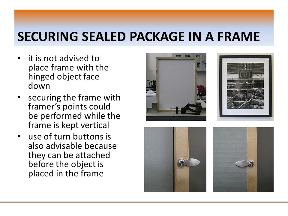 SECURING SEALED PACKAGE IN A FRAME it is not advised to place frame with the hinged object face down securing the frame with framer's points could be performed while the frame is kept vertical use of turn buttons is also advisable because they can be attached before the object is placed in the frame
