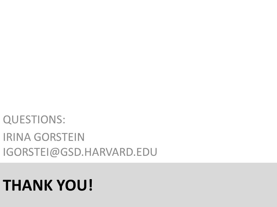 THANK YOU! QUESTIONS: IRINA GORSTEIN IGORSTEI@GSD.HARVARD.EDU