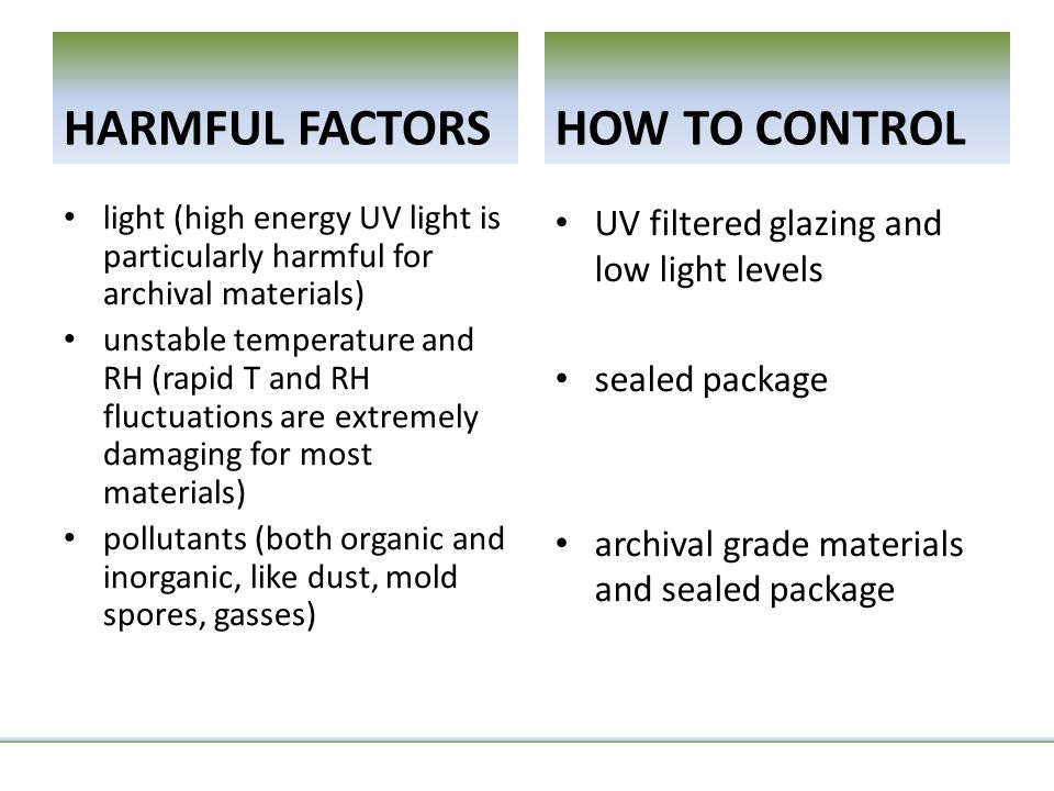 HARMFUL FACTORS light (high energy UV light is particularly harmful for archival materials) unstable temperature and RH (rapid T and RH fluctuations are extremely damaging for most materials) pollutants (both organic and inorganic, like dust, mold spores, gasses) HOW TO CONTROL UV filtered glazing and low light levels sealed package archival grade materials and sealed package