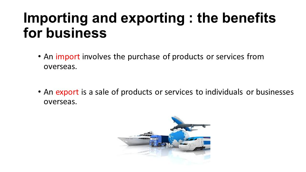 Importing Through importing, businesses are able to acquire the best supplies.