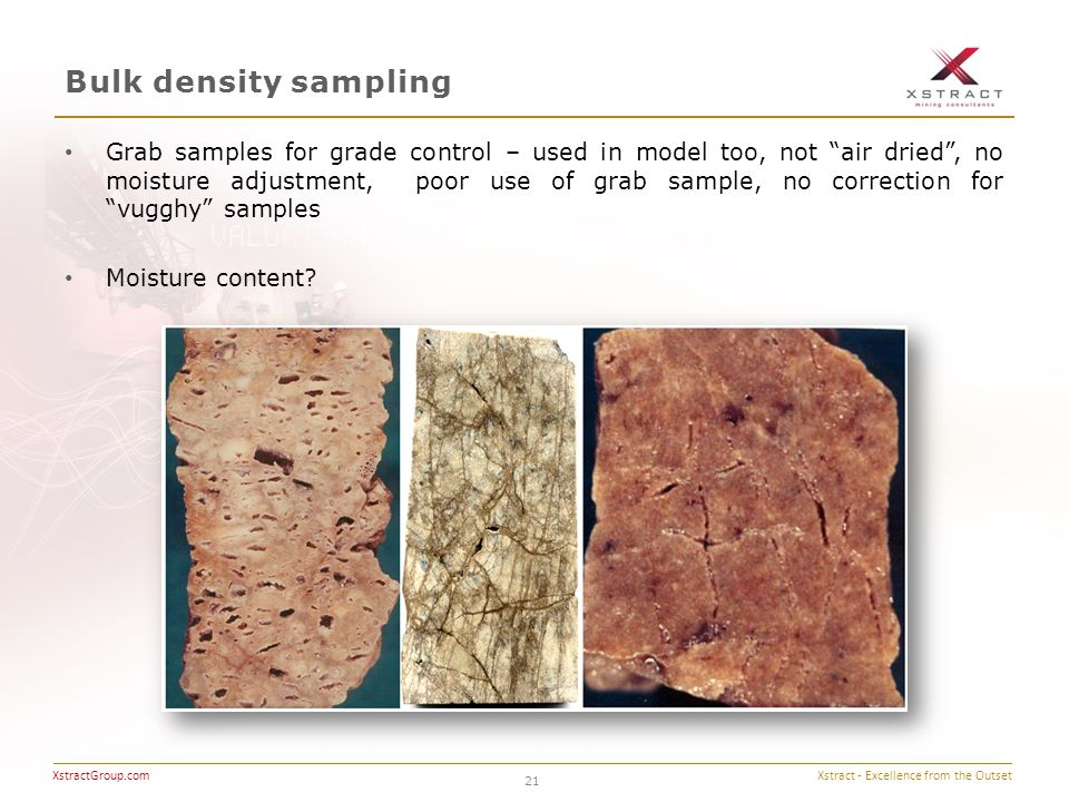 Xstract - Excellence from the Outset XstractGroup.com Bulk density sampling 21 Grab samples for grade control – used in model too, not air dried , no moisture adjustment, poor use of grab sample, no correction for vugghy samples Moisture content