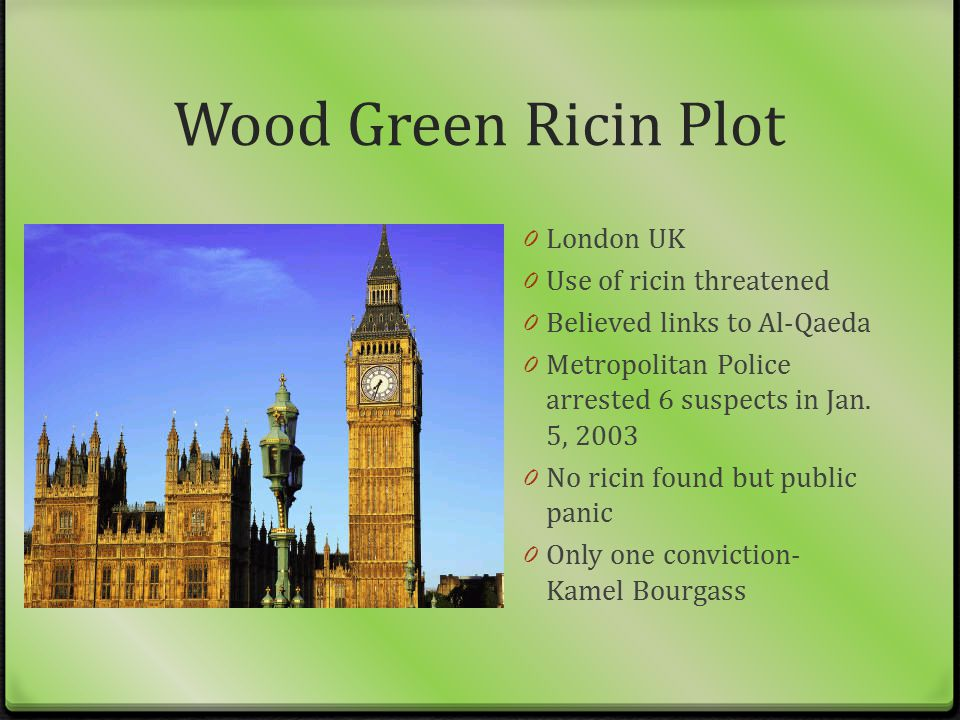 Wood Green Ricin Plot 0 London UK 0 Use of ricin threatened 0 Believed links to Al-Qaeda 0 Metropolitan Police arrested 6 suspects in Jan. 5, 2003 0 N