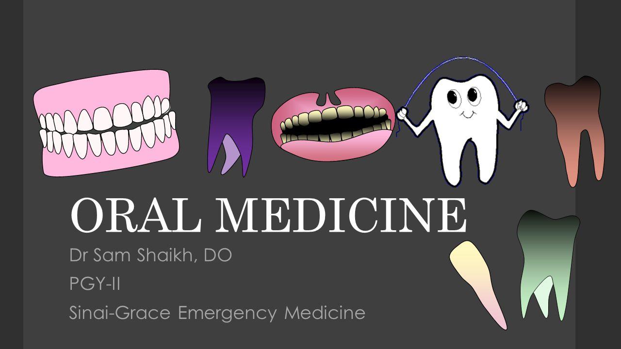 ORAL MEDICINE Dr Sam Shaikh, DO PGY-II Sinai-Grace Emergency Medicine