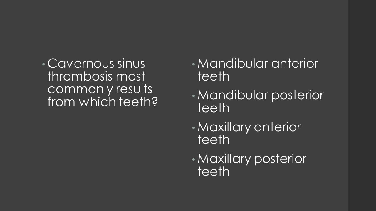 Cavernous sinus thrombosis most commonly results from which teeth? Mandibular anterior teeth Mandibular posterior teeth Maxillary anterior teeth Maxil