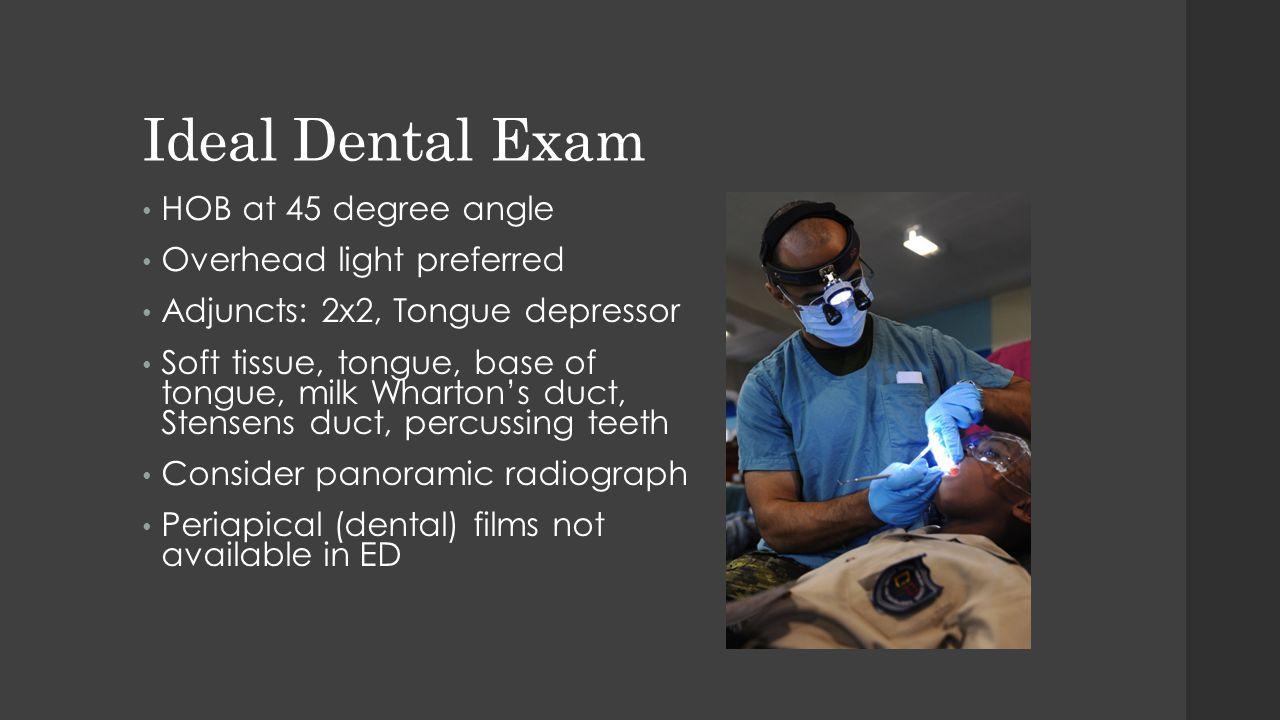 Ideal Dental Exam HOB at 45 degree angle Overhead light preferred Adjuncts: 2x2, Tongue depressor Soft tissue, tongue, base of tongue, milk Wharton's