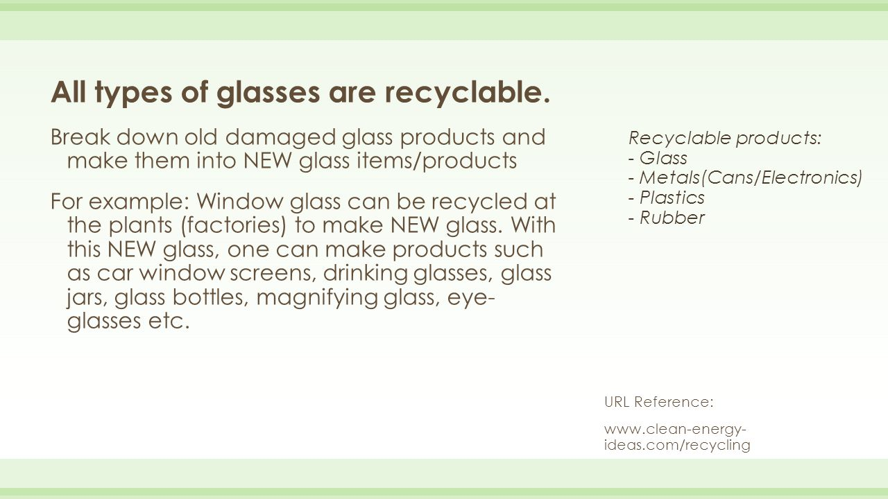 Recyclable products: - Glass - Metals(Cans/Electronics) - Plastics - Rubber All types of glasses are recyclable. Break down old damaged glass products