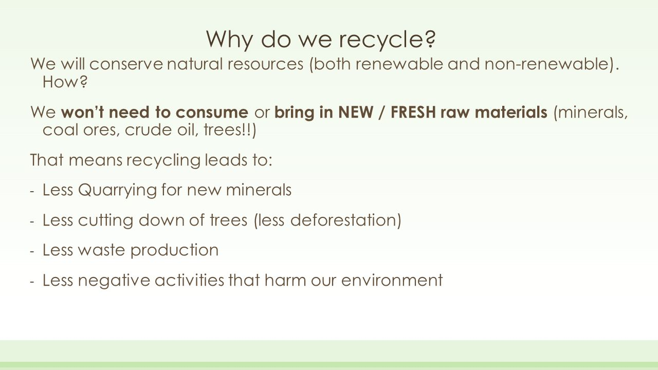 Why do we recycle? We will conserve natural resources (both renewable and non-renewable). How? We won't need to consume or bring in NEW / FRESH raw ma