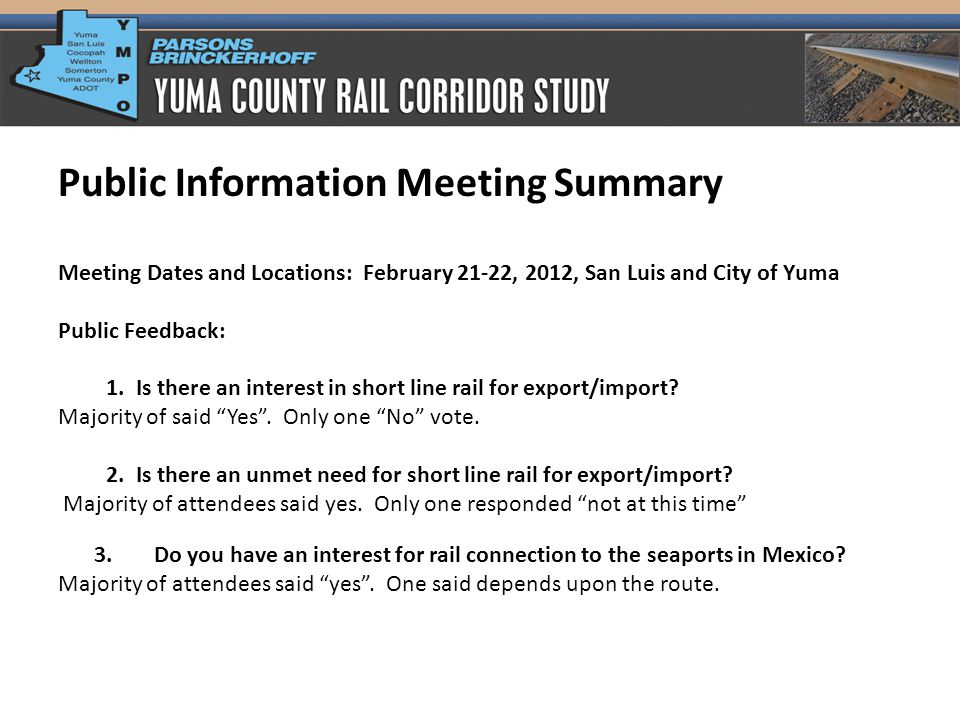 Public Information Meeting Summary Meeting Dates and Locations: February 21-22, 2012, San Luis and City of Yuma Public Feedback: 1.Is there an interest in short line rail for export/import.