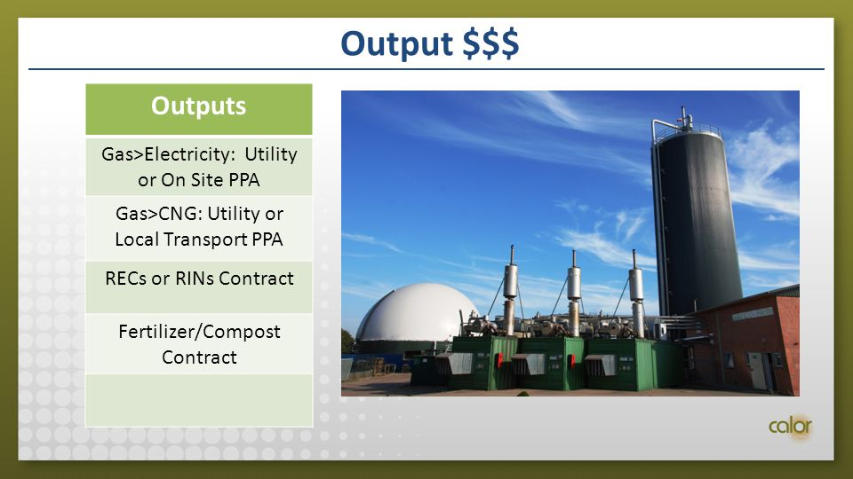 Output $$$ Outputs Gas>Electricity: Utility or On Site PPA Gas>CNG: Utility or Local Transport PPA RECs or RINs Contract Fertilizer/Compost Contract