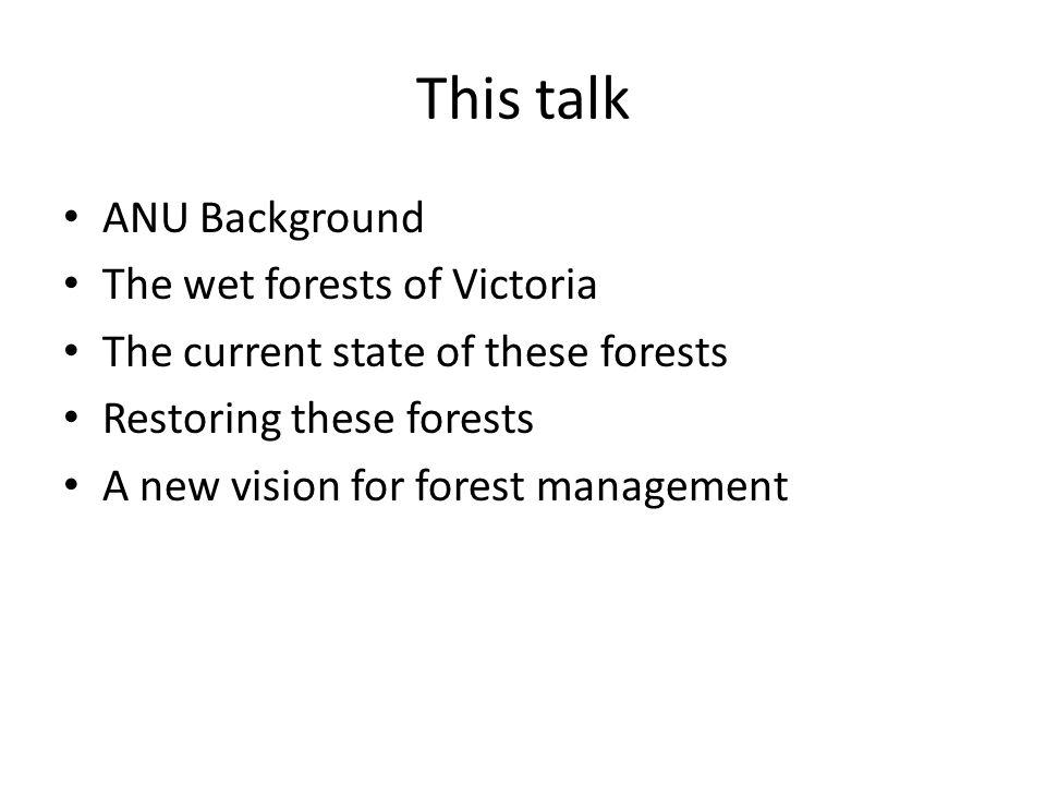 This talk ANU Background The wet forests of Victoria The current state of these forests Restoring these forests A new vision for forest management