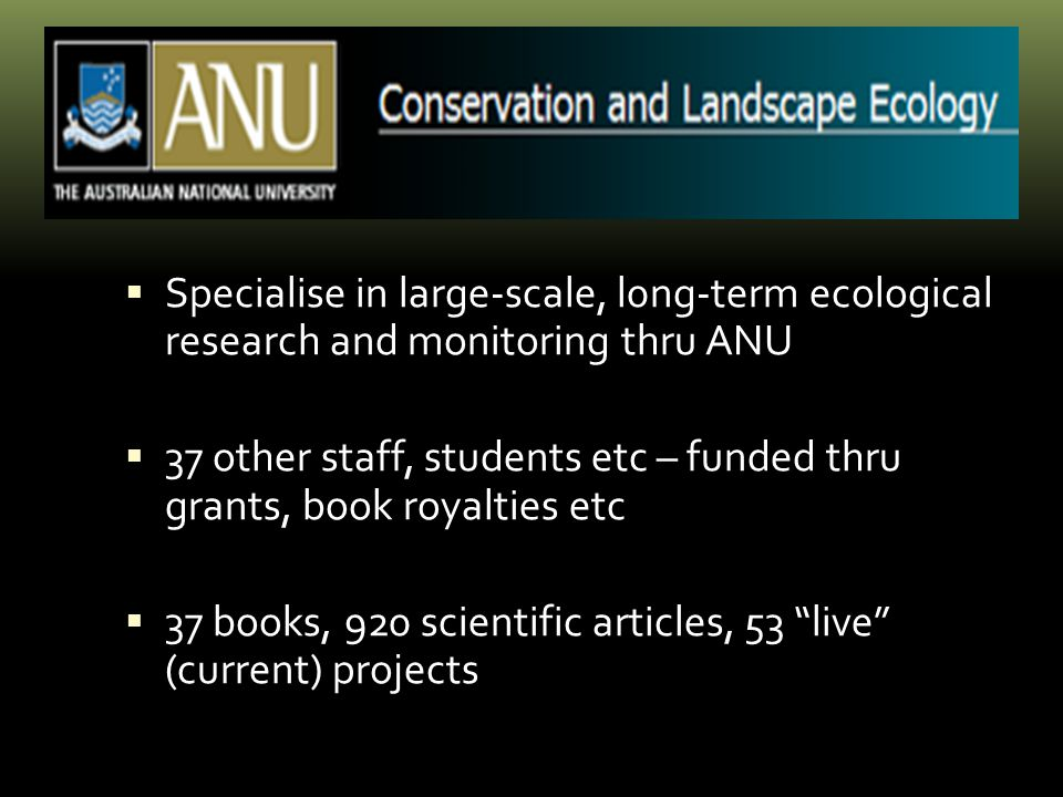  Specialise in large-scale, l0ng-term ecological research and monitoring thru ANU  37 other staff, students etc – funded thru grants, book royalties